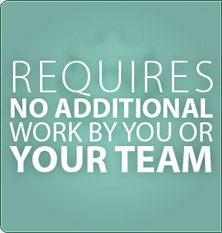 Requires no additional work by you or your team